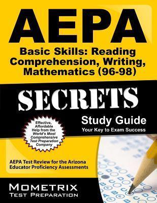 AEPA Basic Skills: Reading Comprehension, Writing, Mathematics (96-98) Secrets, Study Guide: AEPA Test Review for the Arizona Educator Proficiency Assessments  by  AEPA Exam Secrets Test Prep Team