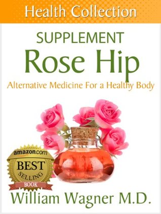 The Rose Hip Supplement: Alternative Medicine for a Healthy Body William Wagner