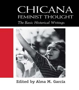 Chicana Feminist Thought: The Basic Historical Writings Alma M Garcia