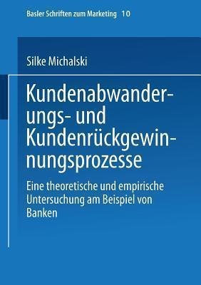 Kundenabwanderungs- Und Kundenruckgewinnungsprozesse: Eine Theoretische Und Empirische Untersuchung Am Beispiel Von Banken  by  Silke Michalski