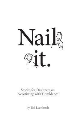 Nail It.: Stories for Designers on Negotiating with Confidence  by  Ted Leonhardt