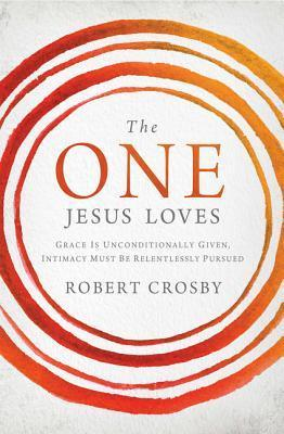 The One Jesus Loves: Grace Is Unconditionally Given, Intimacy Must Be Relentlessly Pursued  by  Robert Crosby