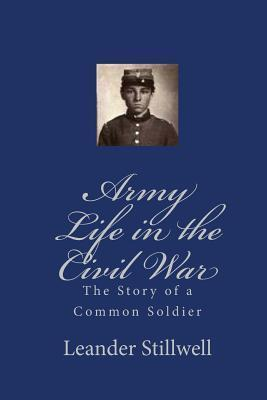 Army Life in the Civil War: The Story of a Common Soldier Leander Stillwell