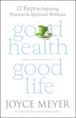 Good Health, Good Life: 12 Keys to Enjoying Physical and Spiritual Wellness Joyce Meyer