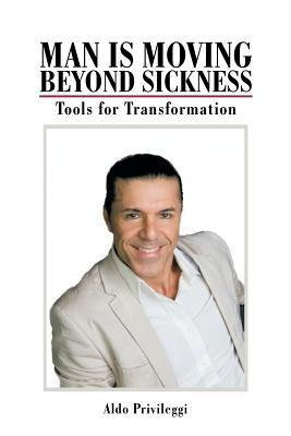 Man Is Moving Beyond Sickness: Tools for Transformation Aldo Privileggi