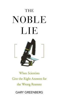 The Noble Lie: When Scientists Give the Right Answers for the Wrong Reasons Gary    Greenberg