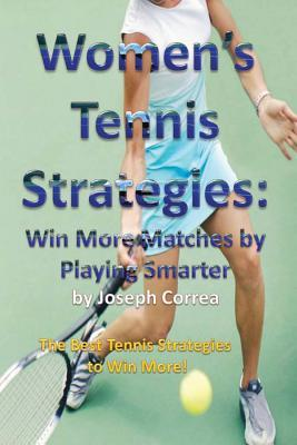 Womens Tennis Strategies: Win More Matches  by  Playing Smarter by Joseph Correa