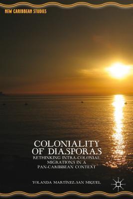 Coloniality of Diasporas: Rethinking Intra-Colonial Migrations in a Pan-Caribbean Context Yolanda Martínez-San Miguel