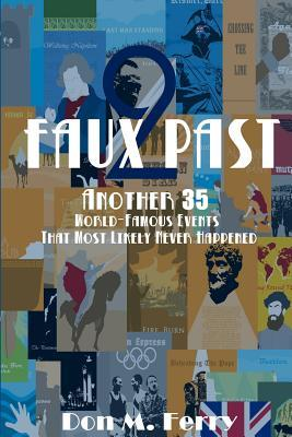 Faux Past 2: Another 35 World-Famous Events That Most Likely Never Happened  by  Don M. Ferry