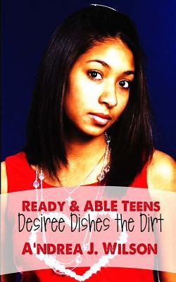 Ready & ABLE Teens: Desiree Dishes the Dirt (Ready & ABLE Teens, #2)  by  Andrea J. Wilson