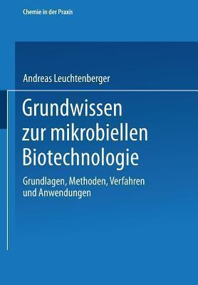 Grundwissen Zur Mikrobiellen Biotechnologie: Grundlagen, Methoden, Verfahren Und Anwendungen  by  Andreas Leuchtenberger