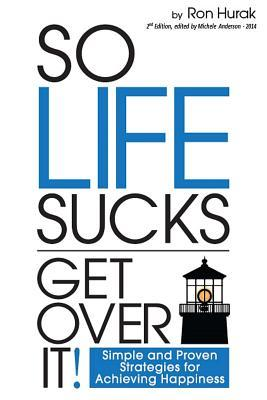 So Life Sucks. Get Over It!: A Straightforward Guide to Creating Happiness in Your Life! Ron W. Hurak
