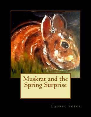 Muskrat and the Spring Surprise  by  Laurel Marie Sobol