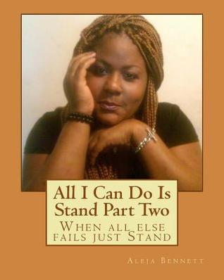 All I Can Do Is Stand Part Two: When All Else Fails Just Stand  by  Aleja Bennett