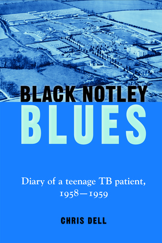 Black Notley Blues. Diary of a Teenage Tb Patient, 1958 - 1959  by  Chris Dell