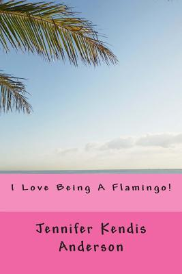 I Love Being a Flamingo! Jennifer Kendis Anderson