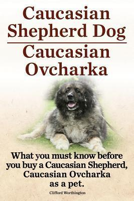 Caucasian Shepherd Dog. Caucasian Ovcharka. What You Must Know Before You Buy a Caucasian Shepherd Dog, Caucasian Ovcharka as a Pet.  by  Clifford Worthington