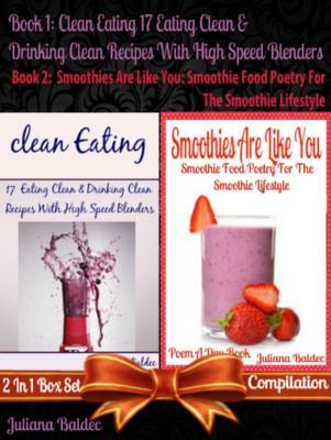 Clean Eating: 17 Eating Clean & Drinking Clean Recipes with High Speed Blenders (Best Clean Eating Recipes) + Smoothies Are Like You: Smoothie Food Poetry for the Smoothie Lifestyle - Poem a Day Book (Poem for Mom & Smoothie Gift & Smoothie Guide for B... Juliana Baldec
