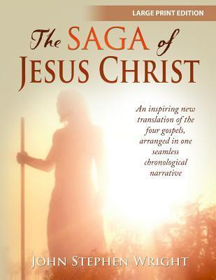 The Saga of Jesus Christ, Large Print Edition: An Inspiring New Translation of the Four Gospels, Arranged in Chronological Order John Stephen Wright