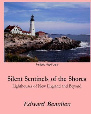 Silent Sentinels of the Shores: Lighthouses of New England and Beyond Edward J Beaulieu Jr