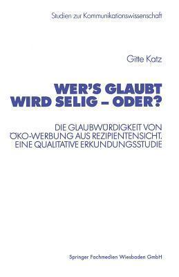 Wers Glaubt Wird Selig - Oder?: Die Glaubwurdigkeit Von Oko-Werbung Aus Rezipientensicht. Eine Qualitative Erkundungsstudie Gitte Katz