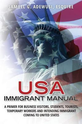 USA Immigrant Manual: A Primer for Business Visitors, Students, Tourists, Temporary Workers and Intending Immigrant Coming to United States  by  Esquire Samuel G Adewusi