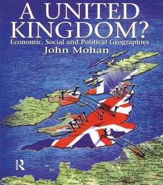 A United Kingdom?: Economic, Social and Political Geographies  by  John Mohan
