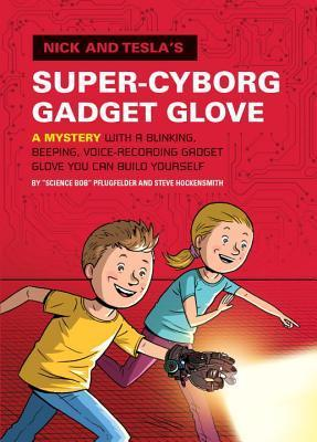Nick and Teslas Super-Cyborg Gadget Glove: A Mystery with a Blinking, Beeping, Voice-Recording Gadget Glove You Can Build Yourself  by  Bob Pflugfelder