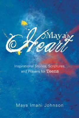 Mayas Heart: Inspirational Stories, Scriptures, and Prayers for Teens  by  Maya Imani Johnson