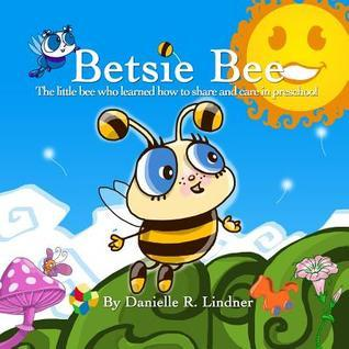Betsie Bee: The Little Bee Who Learned How to Share Danielle R. Lindner