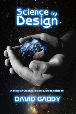 Science  by  Design: A Study of Science, Creation, and the Bible by David Gaddy