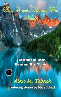 Two Angels Sharing: A Collection of Poems, Prose and Short Stories Alan M. Toback