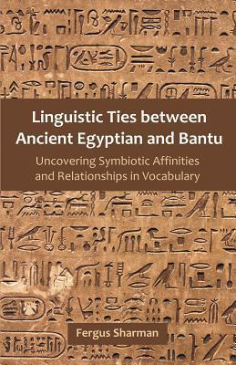 Linguistic Ties Between Ancient Egyptian and Bantu: Uncovering Symbiotic Affinities and Relationships in Vocabulary  by  Fergus Sharman