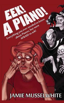 Eek! a Piano!: Everything You Ever Needed to Know about Pianos, But Were Afraid to Ask!  by  James Edward Musselwhite