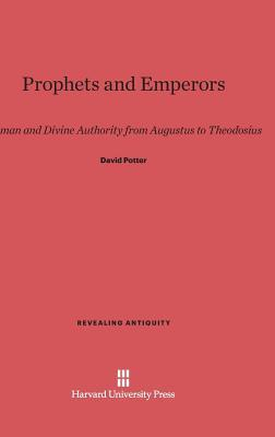 Prophets and Emperors: Human and Divine Authority from Augustus to Theodosius David Potter