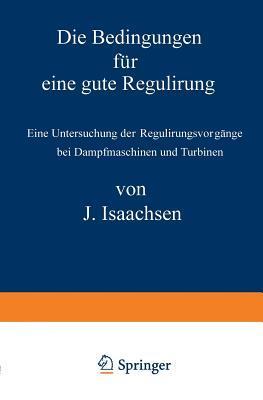 Die Bedingungen Fur Eine Gute Regulirung: Eine Untersuchung Der Regulirungsvorgange Bei Dampfmaschinen Und Turbinen J Isaachsen