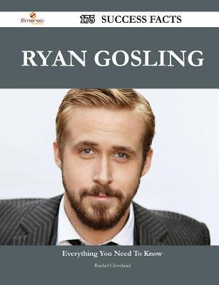 Ryan Gosling 175 Success Facts - Everything You Need to Know about Ryan Gosling Rachel Cleveland