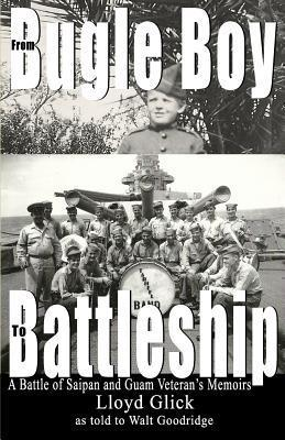 From Bugle Boy to Battleship: A Battle of Saipan and Guam Veterans Memoirs  by  Lloyd C Glick