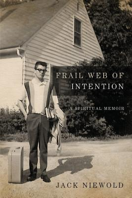 Frail Web of Intention: A Spiritual Memoir  by  Jack Niewold