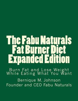 The Fabu Naturals Fat Burner Diet Expanded Edition: Burn Fat and Lose Weight While Eating What You Want  by  Bernique M Johnson