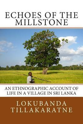 Echoes of the Millstone: An Ethnographic Account of Life in a Village in Sri Lanka Lokubanda Tillakaratne