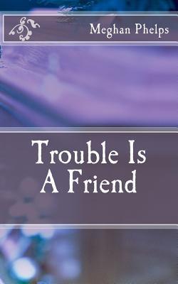 Trouble Is a Friend Meghan J. Phelps
