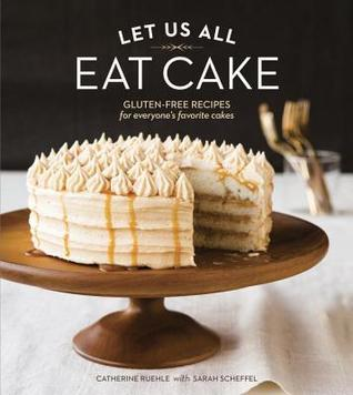 Let Us All Eat Cake: Gluten-Free Recipes for Everyones Favorite Cakes  by  Catherine Ruehle