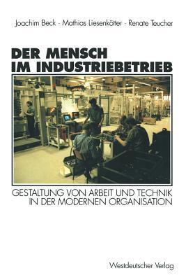 Der Mensch Im Industriebetrieb: Gestaltung Von Arbeit Und Technik in Der Modernen Organisation Joachim Beck