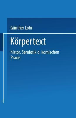 Korpertext: Historische Semiotik Der Komischen Praxis  by  Gunther Lohr