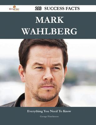 Mark Wahlberg 210 Success Facts - Everything You Need to Know about Mark Wahlberg  by  George Hutchinson