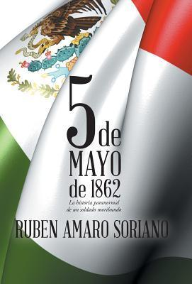 Cinco de Mayo de 1862: La Historia Paranormal de Un Soldado Moribundo  by  Rubén Amaro Soriano