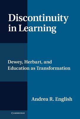 Discontinuity in Learning: Dewey, Herbart and Education as Transformation Andrea English