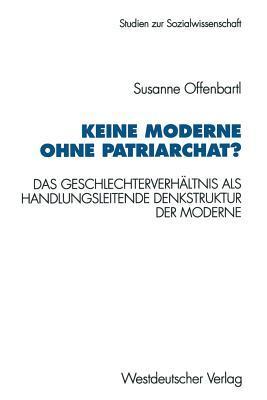 Keine Moderne Ohne Patriarchat?: Das Geschlechterverhaltnis ALS Handlungsleitende Denkstruktur Der Moderne. Ein Politikwissenschaftliches Modell Susanne Offenbartl