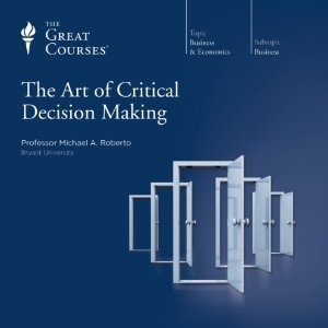 The Art Of Critical Decision Making (Great Courses, #5932) Michael A. Roberto